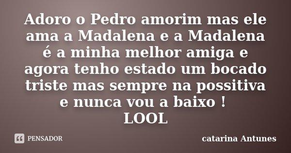 Adoro o Pedro amorim mas ele ama a Madalena e a Madalena é a minha melhor amiga e agora tenho estado um bocado triste mas sempre na possitiva e nunca vou a baix... Frase de catarina Antunes.