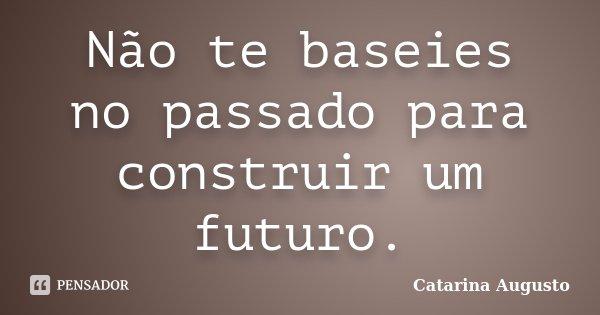 Não te baseies no passado para construir um futuro.... Frase de Catarina Augusto.