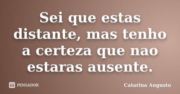 Sei que estas distante, mas tenho a certeza que nao estaras ausente.... Frase de Catarina Augusto.