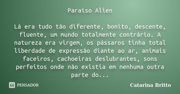 Paraíso Alien Lá era tudo tão diferente, bonito, descente, fluente, um mundo totalmente contrário. A natureza era virgem, os pássaros tinha total liberdade de e... Frase de Catarina Britto.