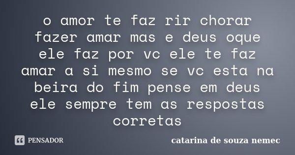 O Amor Te Faz Rir Chorar Fazer Amar Mas Catarina De Souza Nemec