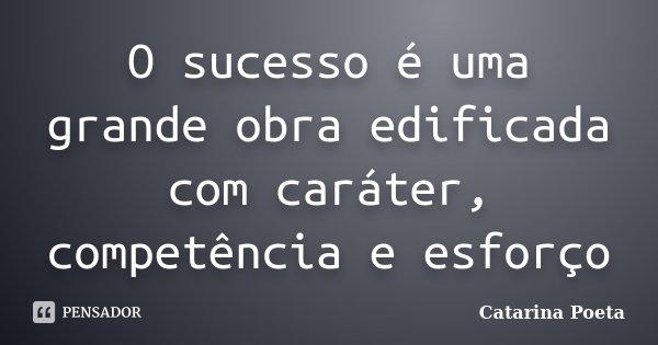 O sucesso é uma grande obra edificada com caráter, competência e esforço... Frase de Catarina Poeta.