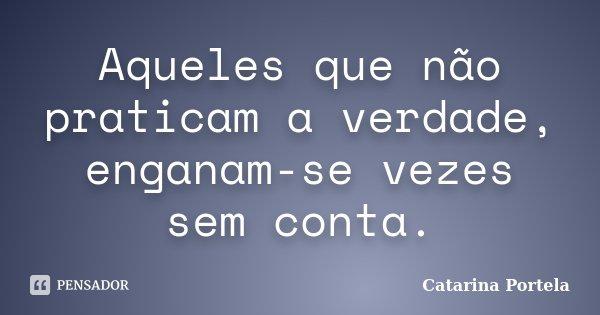 Aqueles que não praticam a verdade, enganam-se vezes sem conta.... Frase de Catarina Portela.