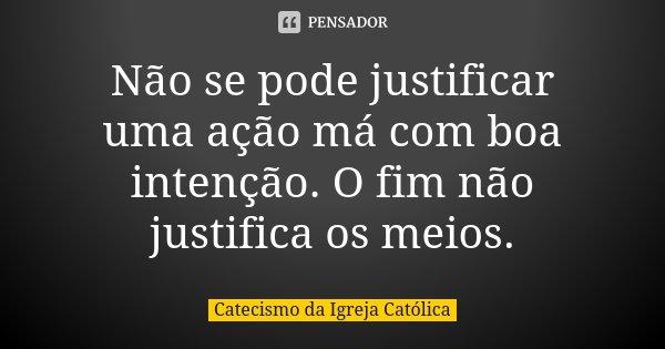 Não se pode justificar uma ação má com boa intenção. O fim não justifica os meios.... Frase de Catecismo da Igreja Católica.