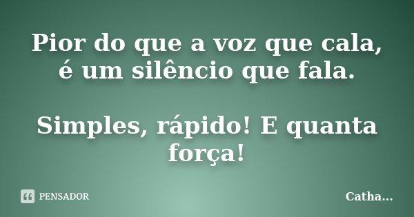 Pior do que a voz que cala, é um silêncio que fala. Simples, rápido! E quanta força!... Frase de Catha....