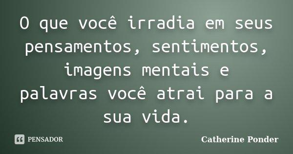 O que você irradia em seus pensamentos, sentimentos, imagens mentais e palavras você atrai para a sua vida.... Frase de Catherine Ponder.