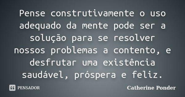 Pense construtivamente o uso adequado da mente pode ser a solução para se resolver nossos problemas a contento, e desfrutar uma existência saudável, próspera e ... Frase de Catherine Ponder.