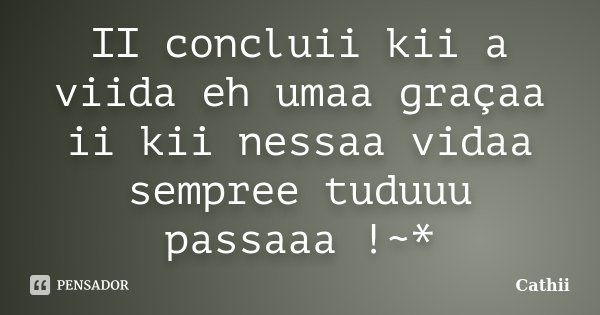 II concluii kii a viida eh umaa graçaa ii kii nessaa vidaa sempree tuduuu passaaa !~*... Frase de Cathii.
