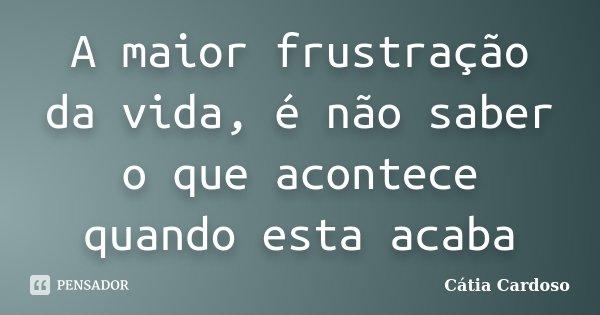 A maior frustração da vida, é não saber o que acontece quando esta acaba... Frase de Cátia Cardoso.