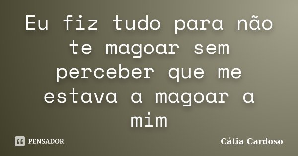 Eu fiz tudo para não te magoar sem perceber que me estava a magoar a mim... Frase de Cátia Cardoso.