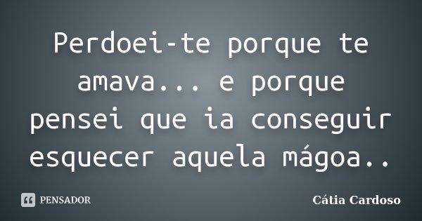 Perdoei-te porque te amava... e porque pensei que ia conseguir esquecer aquela mágoa..... Frase de Cátia Cardoso.