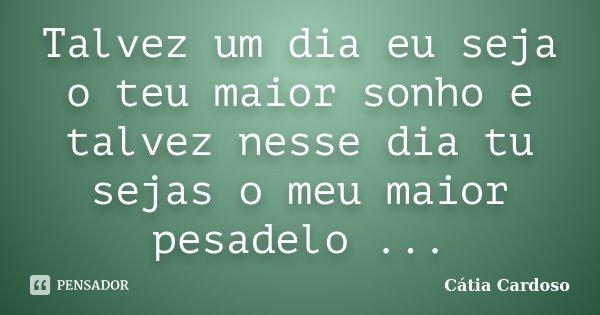 Talvez um dia eu seja o teu maior sonho e talvez nesse dia tu sejas o meu maior pesadelo ...... Frase de Cátia Cardoso.