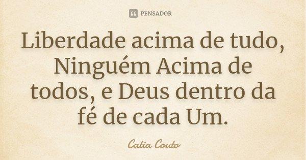 Liberdade acima de tudo, Ninguém Acima de todos, e Deus dentro da fé de cada Um.... Frase de Catia Couto.