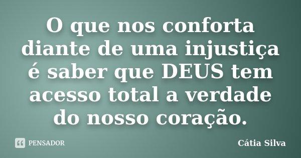 O que nos conforta diante de uma injustiça é saber que DEUS tem acesso total a verdade do nosso coração.... Frase de Cátia Silva.