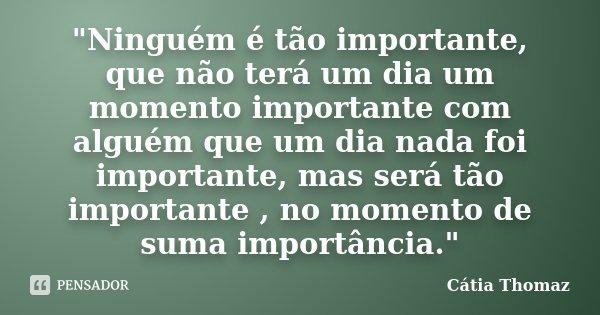 """""""Ninguém é tão importante, que não terá um dia um momento importante com alguém que um dia nada foi importante, mas será tão importante , no momento de sum... Frase de Cátia Thomaz."""