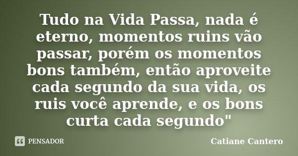 Tudo na Vida Passa, nada é eterno, momentos ruins vão passar, porém os momentos bons também, então aproveite cada segundo da sua vida, os ruis você aprende, e o... Frase de Catiane Cantero.