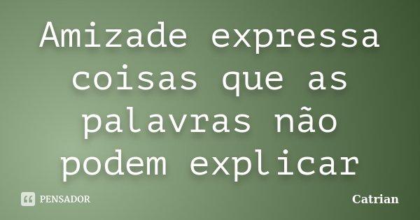 Amizade expressa coisas que as palavras não podem explicar... Frase de Catrian.