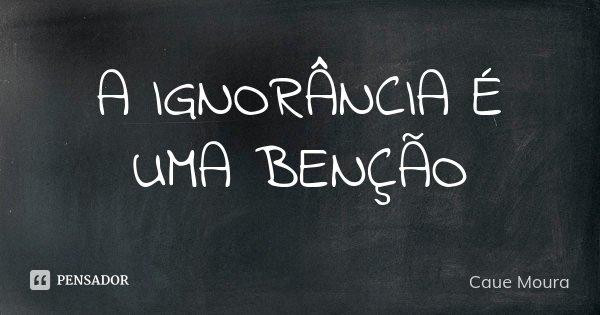 A IGNORÂNCIA É UMA BENÇÃO... Frase de Cauê Moura.