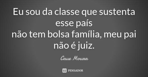 Eu sou da classe que sustenta esse país não tem bolsa família, meu pai não é juiz.... Frase de Caue Moura.