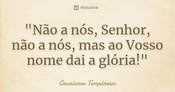 """""""Não a nós, Senhor, não a nós, mas ao Vosso nome dai a glória!""""... Frase de Cavaleiros Templários."""