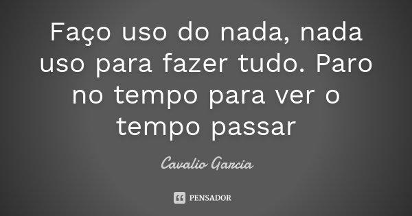 Faço uso do nada, nada uso para fazer tudo. Paro no tempo para ver o tempo passar... Frase de Cavalio Garcia.