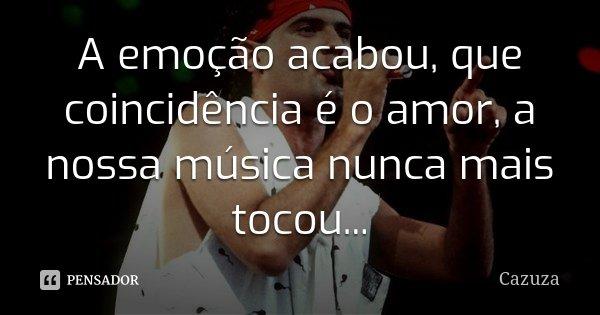 A emoção acabou, que coincidência é o amor, a nossa música nunca mais tocou...... Frase de Cazuza.