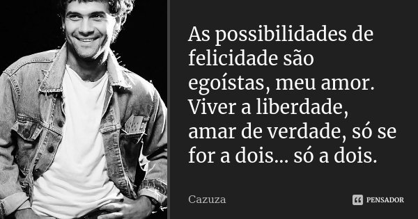 As possibilidades de felicidade são egoístas, meu amor. Viver a liberdade, amar de verdade, só se for a dois... só a dois.... Frase de Cazuza.