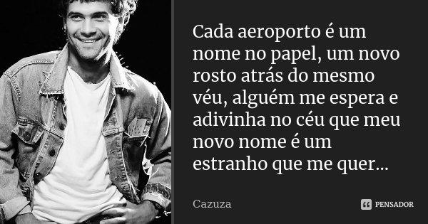 Cada aeroporto é um nome no papel, um novo rosto atrás do mesmo véu, alguém me espera e adivinha no céu que meu novo nome é um estranho que me quer...... Frase de Cazuza.