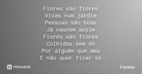 Flores são flores Vivas num jardim Pessoas são boas Já nascem assim Flores são flores Colhidas sem dó Por alguém que ama E não quer ficar só... Frase de Cazuza.