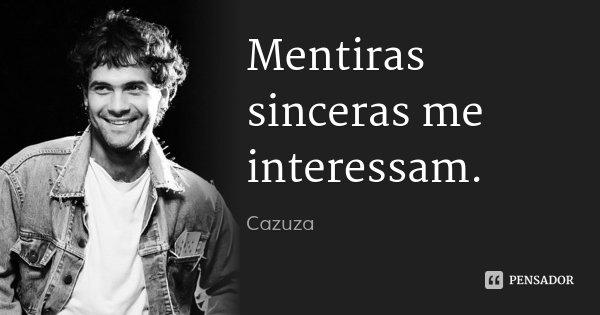 Mentiras sinceras me interessam.... Frase de Cazuza.