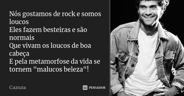"""Nós gostamos de rock e somos loucos Eles fazem besteiras e são normais Que vivam os loucos de boa cabeça E pela metamorfose da vida se tornem """"malucos bele... Frase de Cazuza."""