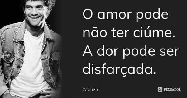 O amor pode não ter ciúme. A dor pode ser disfarçada.... Frase de Cazuza.