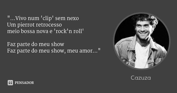 """""""...Vivo num 'clip' sem nexo Um pierrot retrocesso meio bossa nova e 'rock'n roll' Faz parte do meu show Faz parte do meu show, meu amor...""""... Frase de Cazuza."""