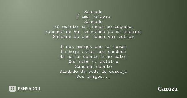 Saudade É uma palavra Saudade Só existe na língua portuguesa Saudade de Val vendendo pó na esquina Saudade do que nunca vai voltar E dos amigos que se foram Eu ... Frase de Cazuza.