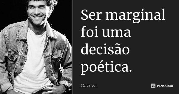 Ser marginal foi uma decisão poética.... Frase de Cazuza.