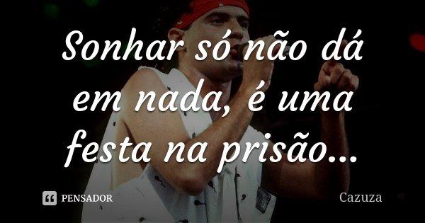 Sonhar só não dá em nada, é uma festa na prisão...... Frase de Cazuza.