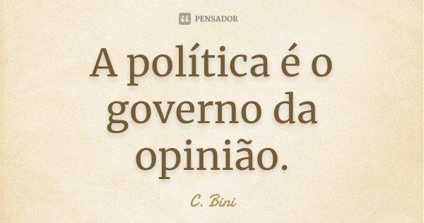 A política é o governo da opinião.... Frase de C. Bini.