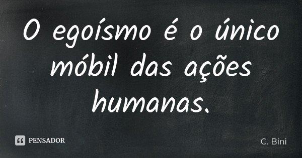 O egoísmo é o único móbil das ações humanas.... Frase de C. Bini.
