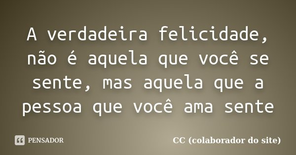 A verdadeira felicidade, não é aquela que você se sente, mas aquela que a pessoa que você ama sente... Frase de CC (colaborador do site).
