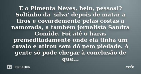 E o Pimenta Neves, hein, pessoal? Soltinho da 'silva' depois de matar a tiros e covardemente pelas costas a namorada, a também jornalista Sandra Gomide. Foi até... Frase de ccfv.
