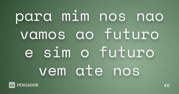 para mim nos nao vamos ao futuro e sim o futuro vem ate nos... Frase de cc.