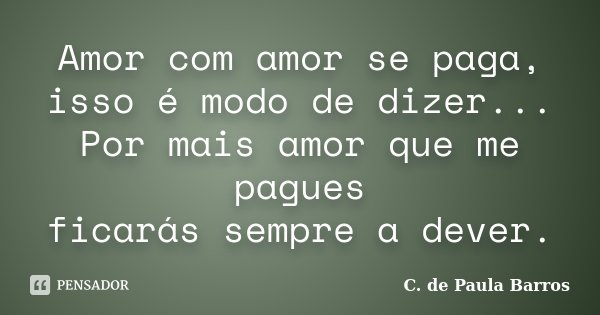 Amor com amor se paga, isso é modo de dizer... Por mais amor que me pagues ficarás sempre a dever.... Frase de C. de Paula Barros.