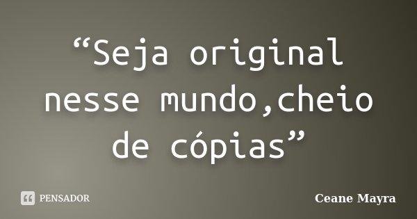 """""""Seja original nesse mundo,cheio de cópias""""... Frase de Ceane Mayra."""