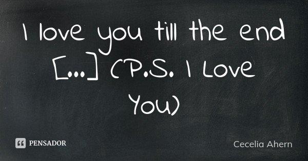 I love you till the end [...] (P.S. I Love You)... Frase de Cecelia Ahern.