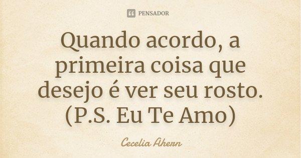 Quando acordo, a primeira coisa que desejo é ver seu rosto. (P.S. Eu Te Amo)... Frase de Cecelia Ahern.