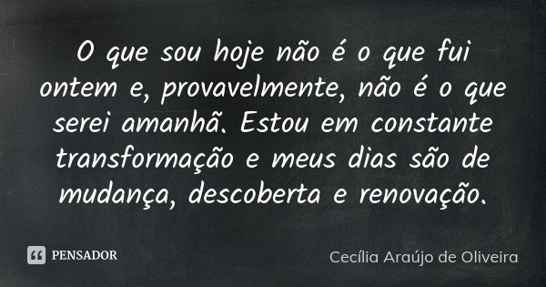 O que sou hoje não é o que fui ontem e, provavelmente, não é o que serei amanhã. Estou em constante transformação e meus dias são de mudança, descoberta e renov... Frase de Cecília Araújo de Oliveira.