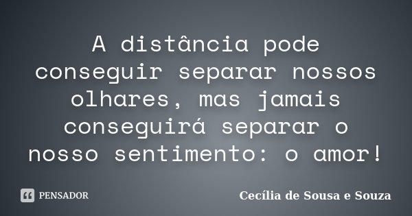 A distância pode conseguir separar nossos olhares, mas jamais conseguirá separar o nosso sentimento: o amor!... Frase de Cecília de Sousa e Souza.
