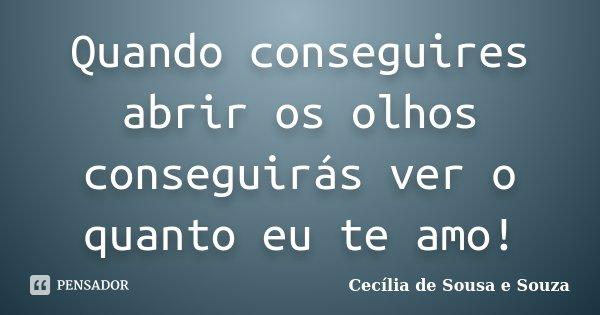 Quando conseguires abrir os olhos conseguirás ver o quanto eu te amo!... Frase de Cecília de Sousa e Souza.