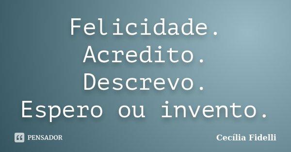 Felicidade. Acredito. Descrevo. Espero ou invento.... Frase de Cecilia Fidelli.