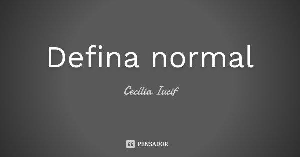 Defina normal... Frase de Cecília Iucif.